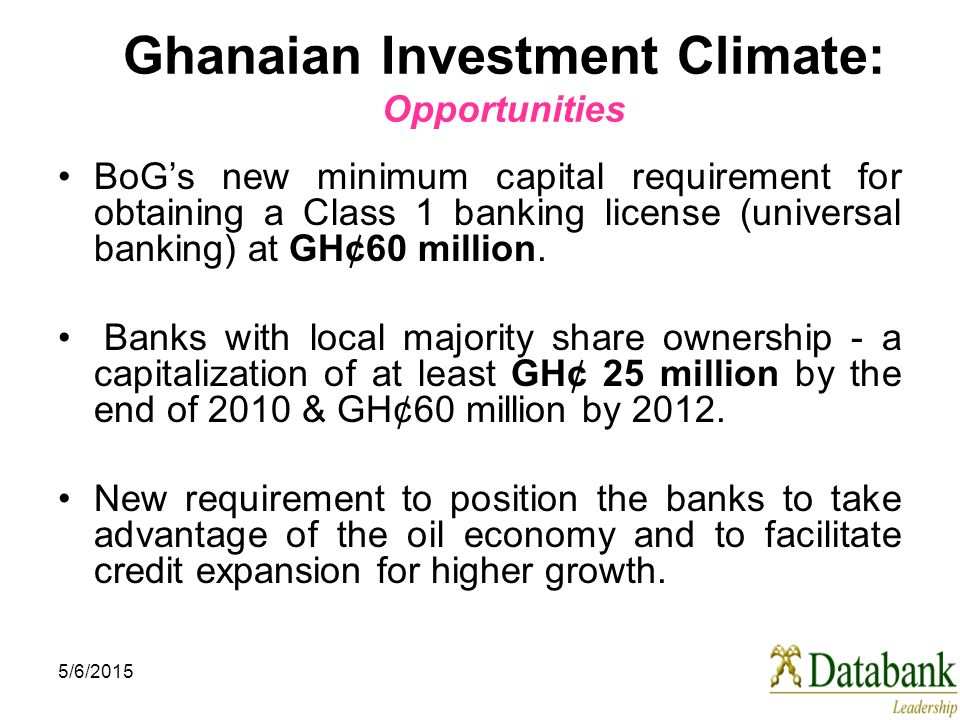 5/6/2015 Ghanaian Investment Climate: Opportunities BoG's new minimum capital requirement for obtaining a Class 1 banking license (universal banking) at GH¢60 million.