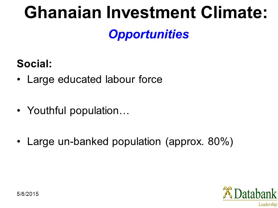 5/6/2015 Ghanaian Investment Climate: Opportunities Social: Large educated labour force Youthful population… Large un-banked population (approx.