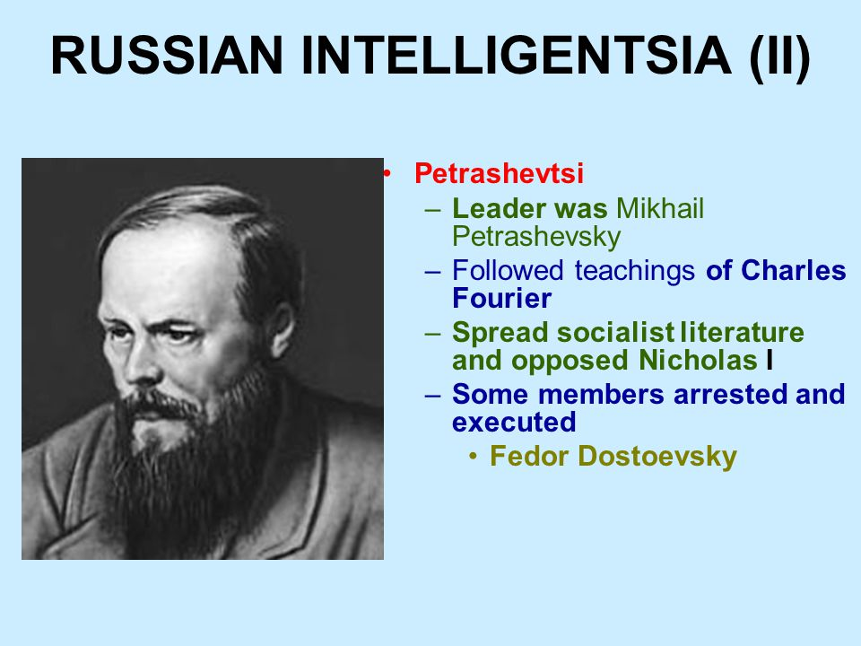 RUSSIAN INTELLIGENTSIA (II) Petrashevtsi –Leader was Mikhail Petrashevsky –Followed teachings of Charles Fourier –Spread socialist literature and opposed Nicholas I –Some members arrested and executed Fedor Dostoevsky