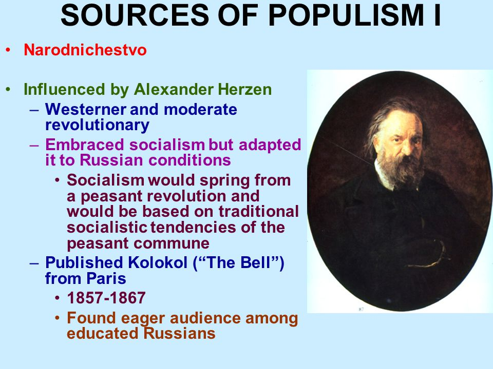 SOURCES OF POPULISM I Narodnichestvo Influenced by Alexander Herzen –Westerner and moderate revolutionary –Embraced socialism but adapted it to Russian conditions Socialism would spring from a peasant revolution and would be based on traditional socialistic tendencies of the peasant commune –Published Kolokol ( The Bell ) from Paris 1857-1867 Found eager audience among educated Russians