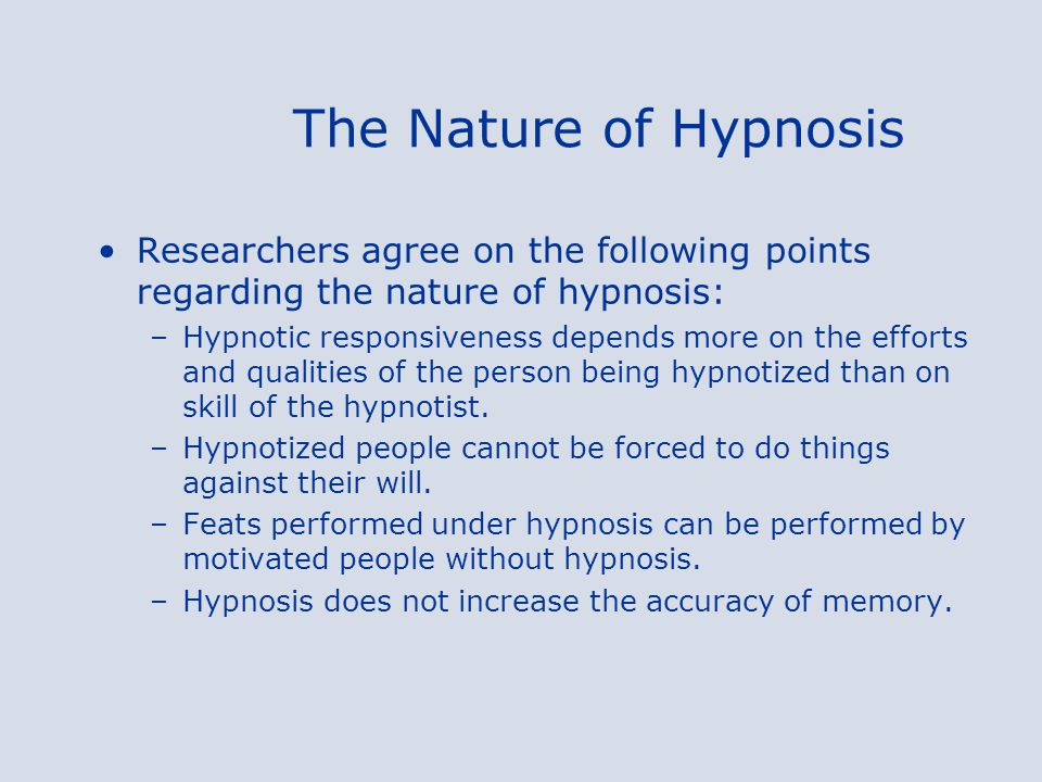 The Nature of Hypnosis Researchers agree on the following points regarding the nature of hypnosis: –Hypnotic responsiveness depends more on the efforts and qualities of the person being hypnotized than on skill of the hypnotist.