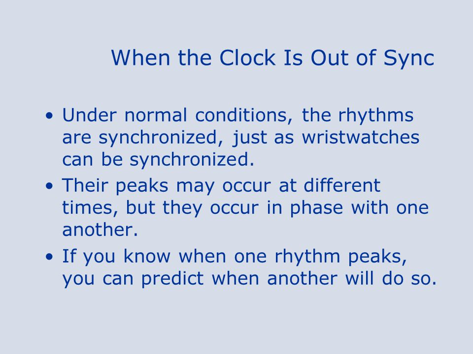 When the Clock Is Out of Sync When your normal routine changes, your circadian rhythms may be thrown out of phase with one another.