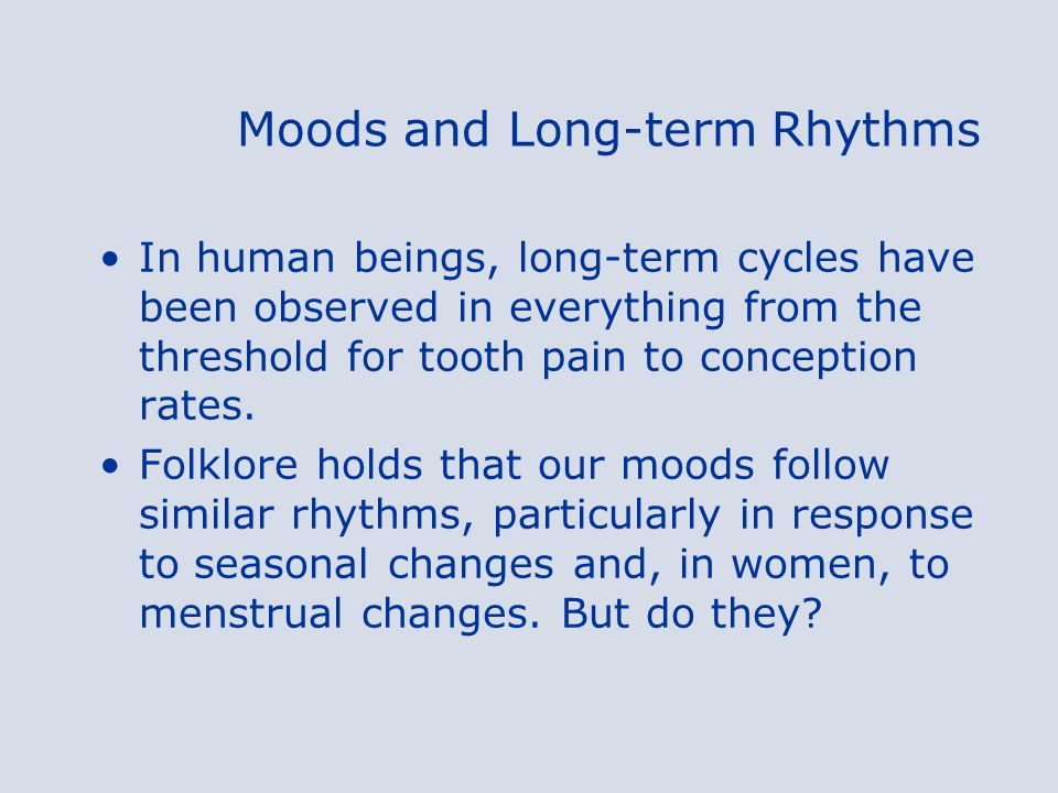 Moods and Long-term Rhythms In human beings, long-term cycles have been observed in everything from the threshold for tooth pain to conception rates.