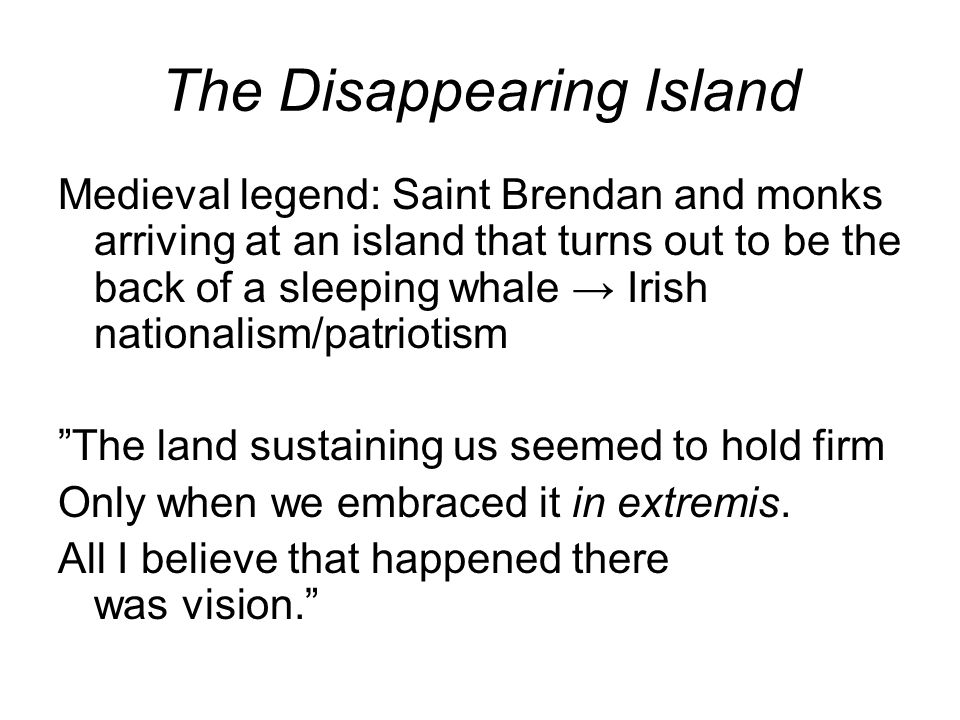 The Disappearing Island Medieval legend: Saint Brendan and monks arriving at an island that turns out to be the back of a sleeping whale → Irish nationalism/patriotism The land sustaining us seemed to hold firm Only when we embraced it in extremis.