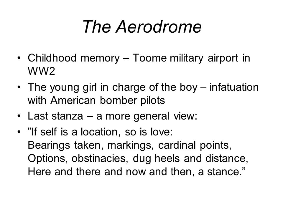 The Aerodrome Childhood memory – Toome military airport in WW2 The young girl in charge of the boy – infatuation with American bomber pilots Last stanza – a more general view: If self is a location, so is love: Bearings taken, markings, cardinal points, Options, obstinacies, dug heels and distance, Here and there and now and then, a stance.