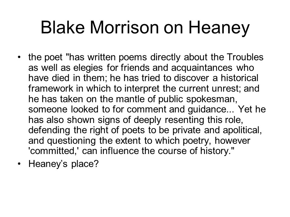 Blake Morrison on Heaney the poet has written poems directly about the Troubles as well as elegies for friends and acquaintances who have died in them; he has tried to discover a historical framework in which to interpret the current unrest; and he has taken on the mantle of public spokesman, someone looked to for comment and guidance...