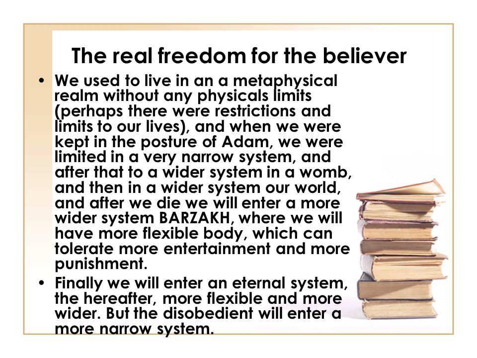 The real freedom for the believer We used to live in an a metaphysical realm without any physicals limits (perhaps there were restrictions and limits to our lives), and when we were kept in the posture of Adam, we were limited in a very narrow system, and after that to a wider system in a womb, and then in a wider system our world, and after we die we will enter a more wider system BARZAKH, where we will have more flexible body, which can tolerate more entertainment and more punishment.