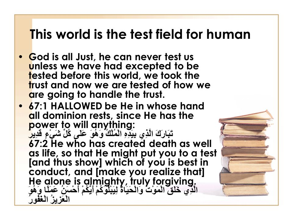 This world is the test field for human God is all Just, he can never test us unless we have had excepted to be tested before this world, we took the t