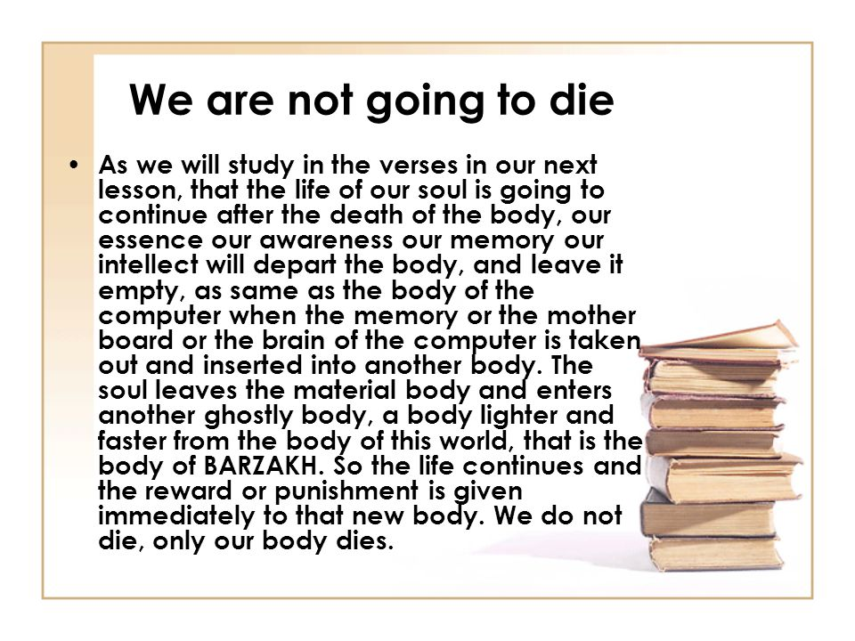We are not going to die As we will study in the verses in our next lesson, that the life of our soul is going to continue after the death of the body, our essence our awareness our memory our intellect will depart the body, and leave it empty, as same as the body of the computer when the memory or the mother board or the brain of the computer is taken out and inserted into another body.