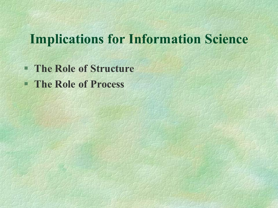 Implications for Information Science §The Role of Structure §The Role of Process