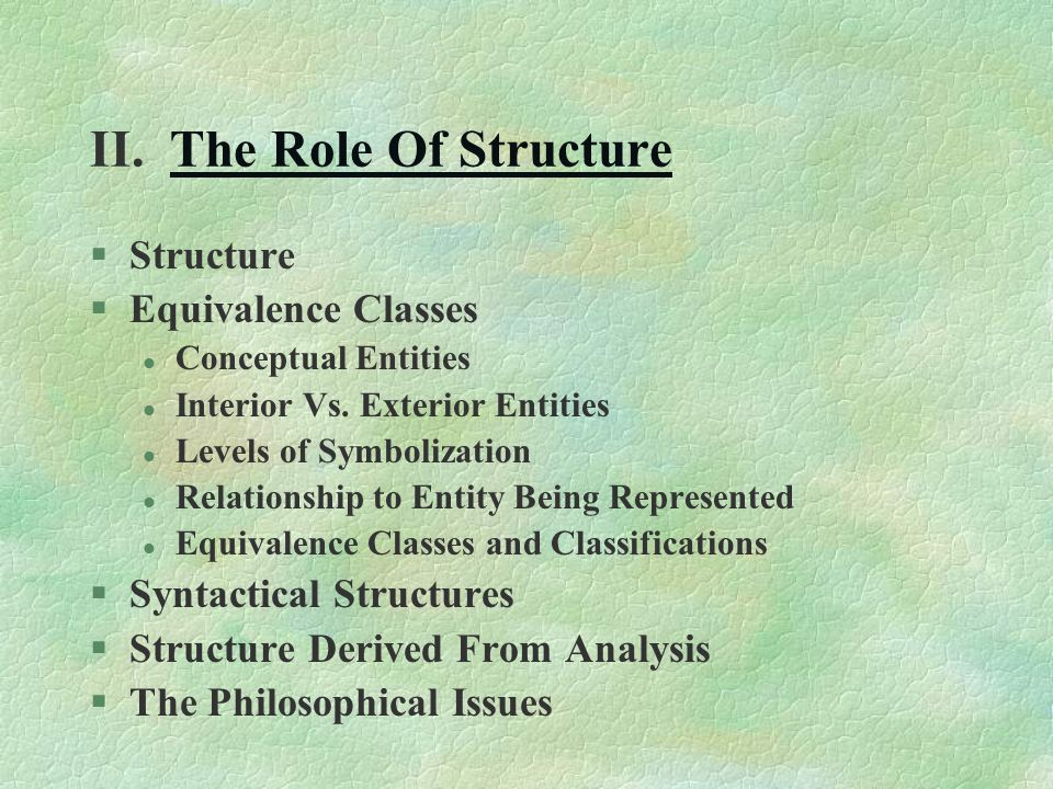 II. The Role Of StructureThe Role Of Structure §Structure §Equivalence Classes l Conceptual Entities l Interior Vs. Exterior Entities l Levels of Symb