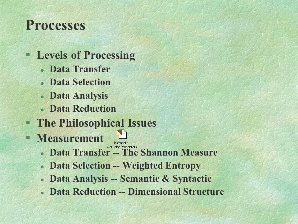 Processes §Levels of Processing l Data Transfer l Data Selection l Data Analysis l Data Reduction §The Philosophical Issues §Measurement l Data Transfer -- The Shannon Measure l Data Selection -- Weighted Entropy l Data Analysis -- Semantic & Syntactic l Data Reduction -- Dimensional Structure