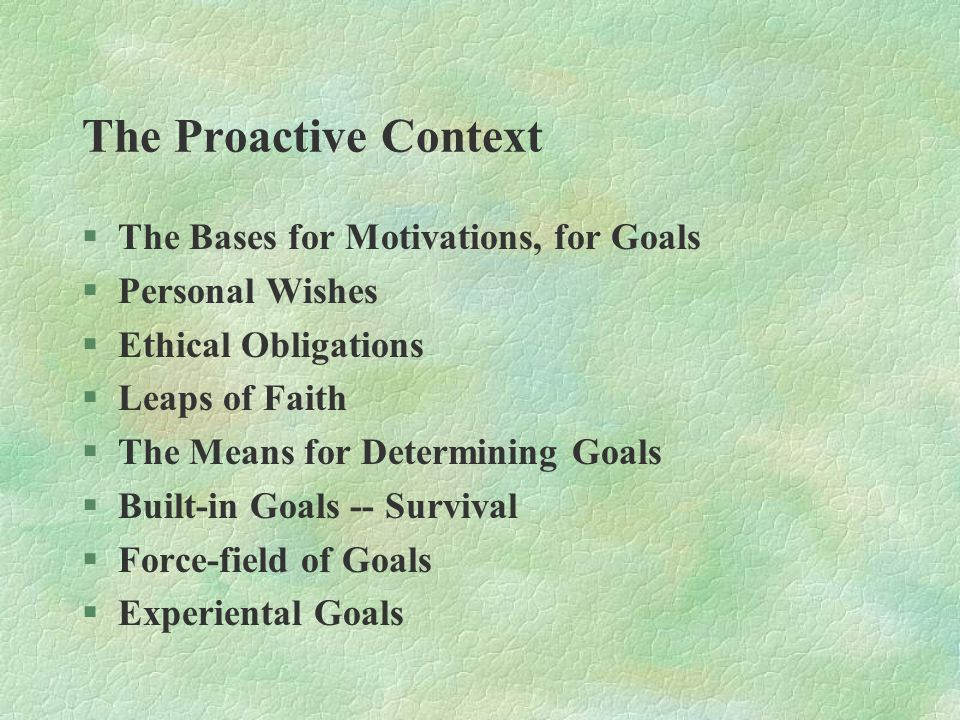 The Proactive Context §The Bases for Motivations, for Goals §Personal Wishes §Ethical Obligations §Leaps of Faith §The Means for Determining Goals §Built-in Goals -- Survival §Force-field of Goals §Experiental Goals