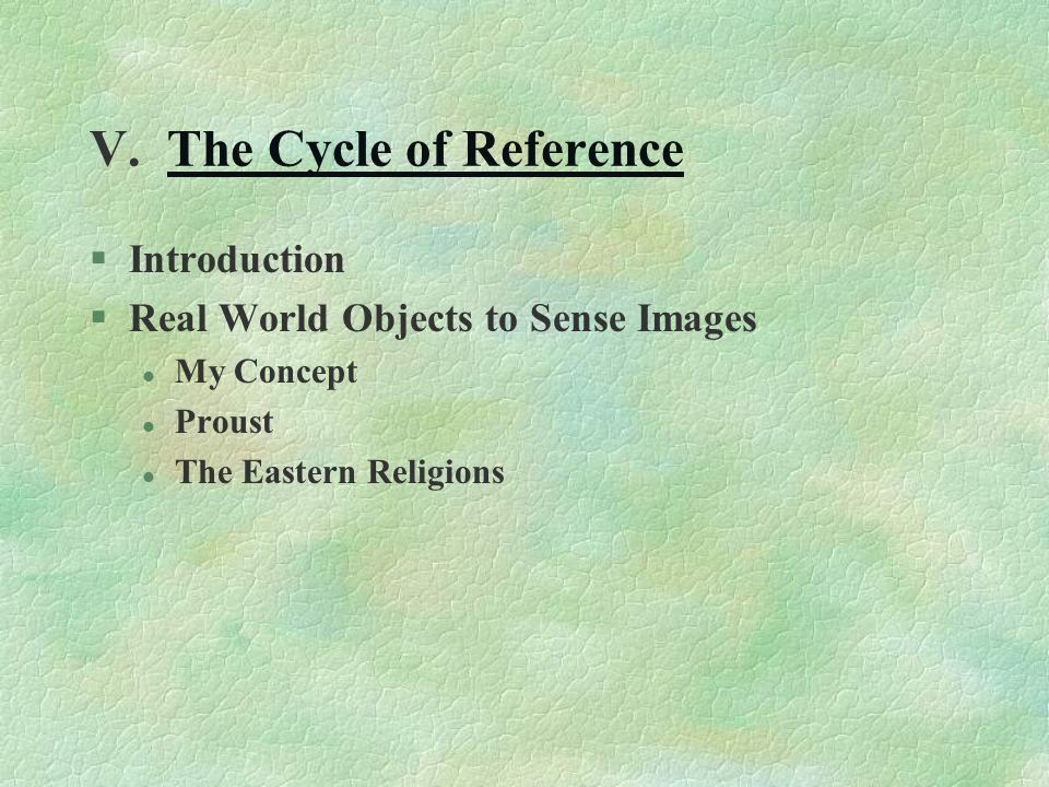V. The Cycle of ReferenceThe Cycle of Reference §Introduction §Real World Objects to Sense Images l My Concept l Proust l The Eastern Religions