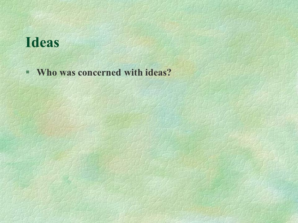 Ideas §Who was concerned with ideas?