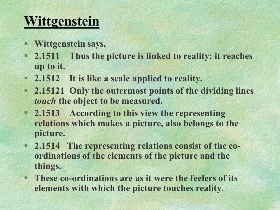 Wittgenstein §Wittgenstein says, §2.1511 Thus the picture is linked to reality; it reaches up to it. §2.1512 It is like a scale applied to reality. §2