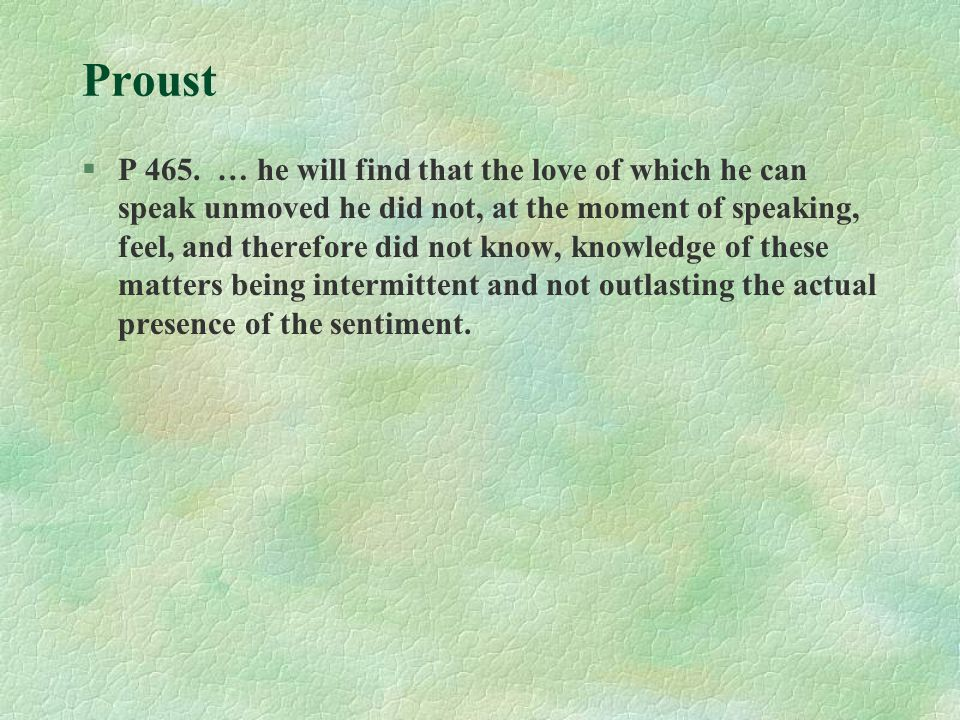 Proust §P 465. … he will find that the love of which he can speak unmoved he did not, at the moment of speaking, feel, and therefore did not know, kno