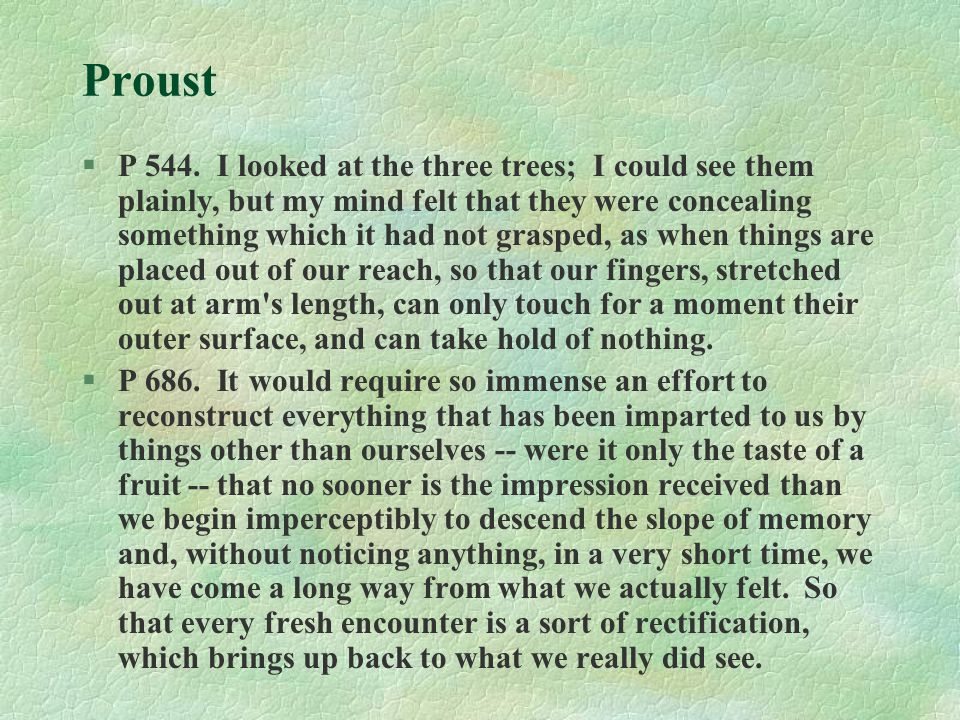 Proust §P 544. I looked at the three trees; I could see them plainly, but my mind felt that they were concealing something which it had not grasped, a