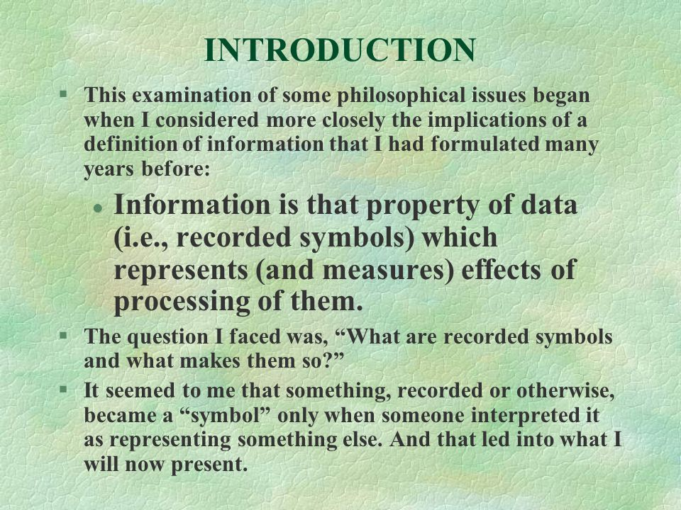 INTRODUCTION §This examination of some philosophical issues began when I considered more closely the implications of a definition of information that