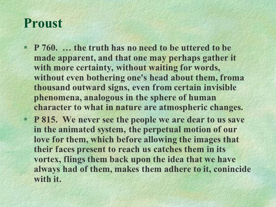Proust §P 760. … the truth has no need to be uttered to be made apparent, and that one may perhaps gather it with more certainty, without waiting for