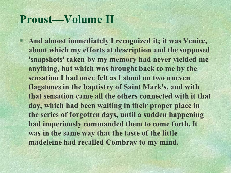 Proust—Volume II §And almost immediately I recognized it; it was Venice, about which my efforts at description and the supposed snapshots taken by my memory had never yielded me anything, but which was brought back to me by the sensation I had once felt as I stood on two uneven flagstones in the baptistry of Saint Mark s, and with that sensation came all the others connected with it that day, which had been waiting in their proper place in the series of forgotten days, until a sudden happening had imperiously commanded them to come forth.