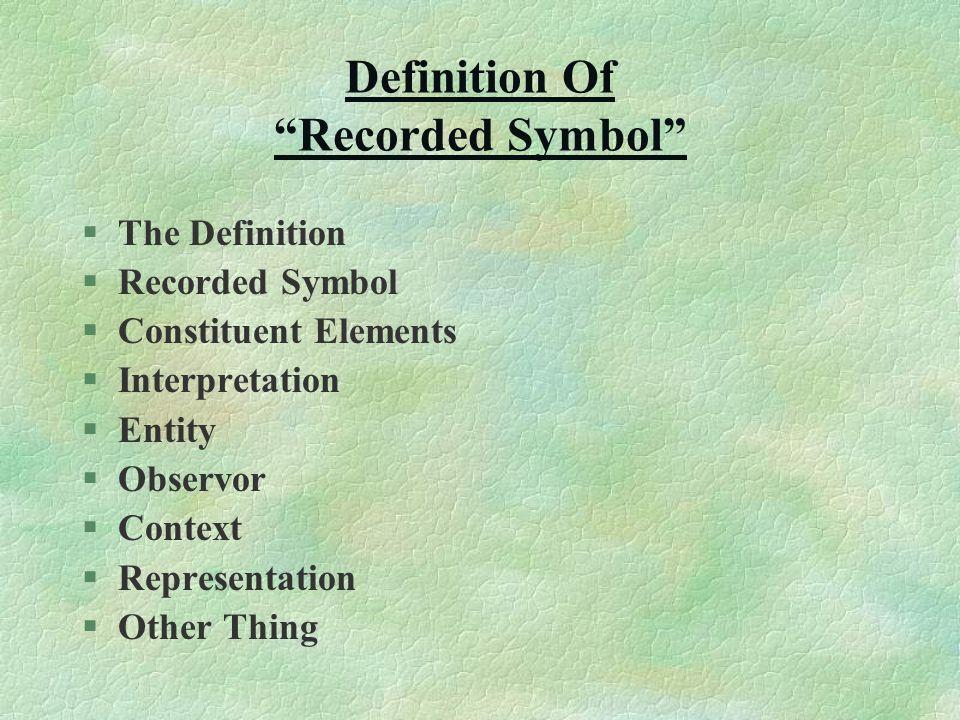 "Definition Of ""Recorded Symbol"" §The Definition §Recorded Symbol §Constituent Elements §Interpretation §Entity §Observor §Context §Representation §Oth"