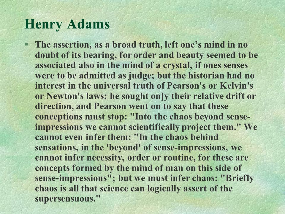 Henry Adams §The assertion, as a broad truth, left one's mind in no doubt of its bearing, for order and beauty seemed to be associated also in the mind of a crystal, if ones senses were to be admitted as judge; but the historian had no interest in the universal truth of Pearson s or Kelvin s or Newton s laws; he sought on]y their relative drift or direction, and Pearson went on to say that these conceptions must stop: Into the chaos beyond sense- impressions we cannot scientifically project them. We cannot even infer them: In the chaos behind sensations, in the beyond of sense-impressions, we cannot infer necessity, order or routine, for these are concepts formed by the mind of man on this side of sense-impressions ; but we must infer chaos: Briefly chaos is all that science can logically assert of the supersensuous.