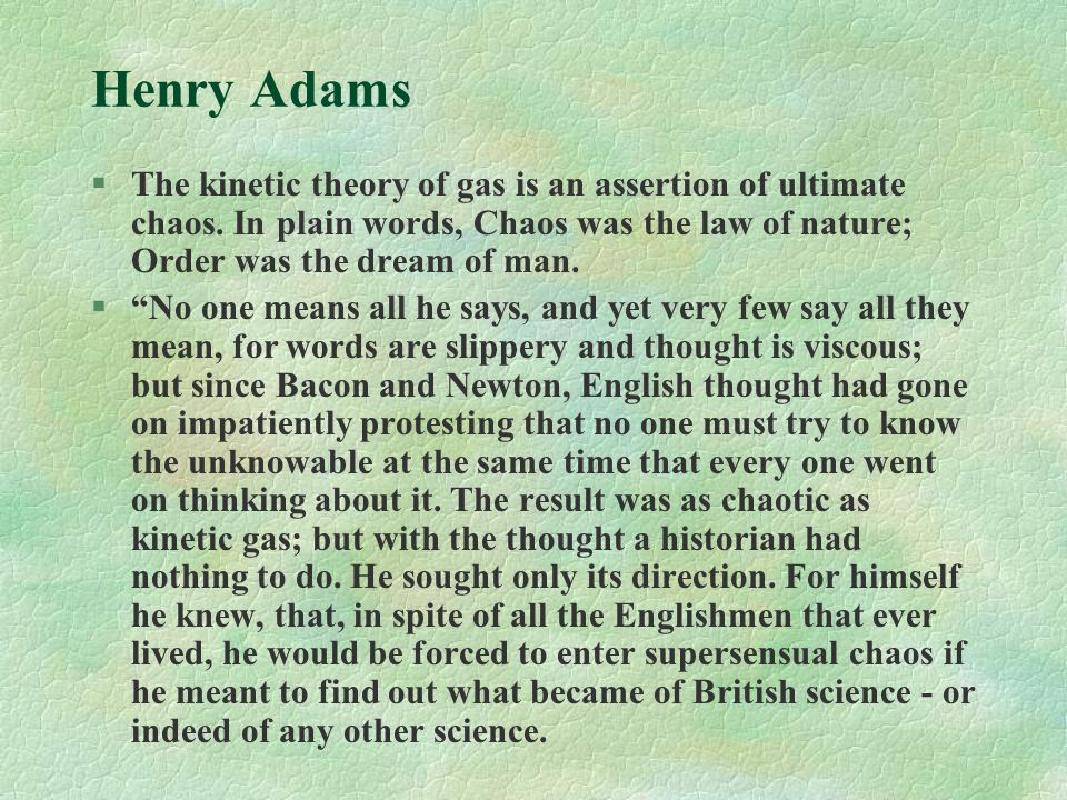 """Henry Adams §The kinetic theory of gas is an assertion of ultimate chaos. In plain words, Chaos was the law of nature; Order was the dream of man. §""""N"""
