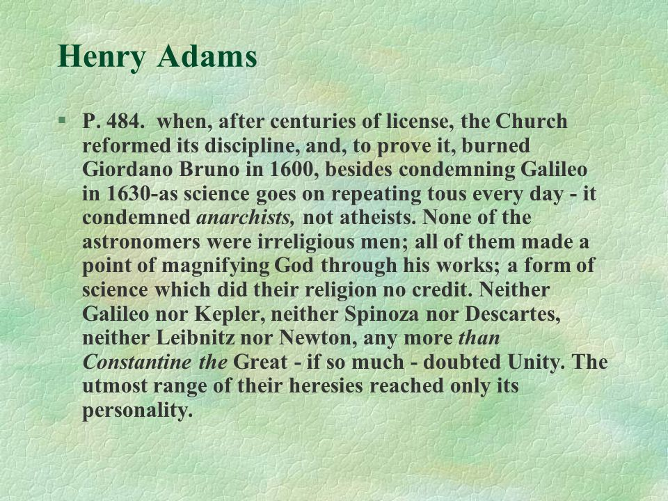 Henry Adams §P. 484. when, after centuries of license, the Church reformed its discipline, and, to prove it, burned Giordano Bruno in 1600, besides co