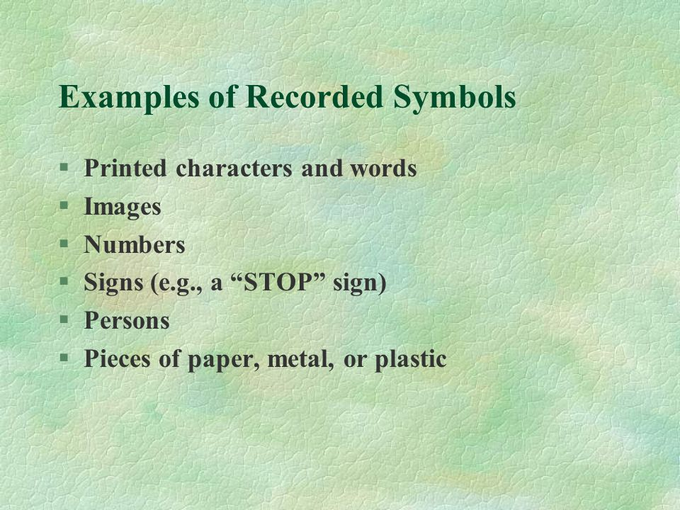 """Examples of Recorded Symbols §Printed characters and words §Images §Numbers §Signs (e.g., a """"STOP"""" sign) §Persons §Pieces of paper, metal, or plastic"""