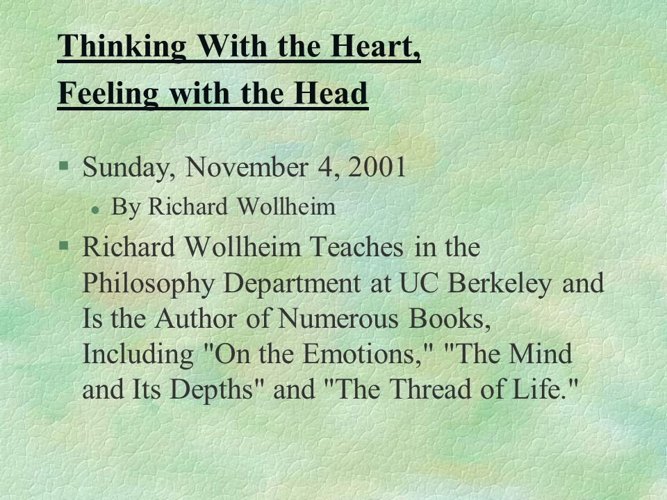 Thinking With the Heart, Feeling with the Head §Sunday, November 4, 2001 l By Richard Wollheim §Richard Wollheim Teaches in the Philosophy Department at UC Berkeley and Is the Author of Numerous Books, Including On the Emotions, The Mind and Its Depths and The Thread of Life.