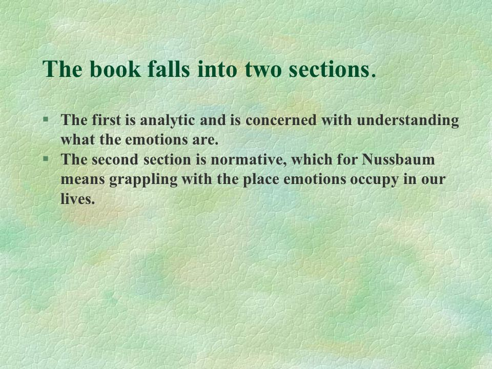 The book falls into two sections. §The first is analytic and is concerned with understanding what the emotions are. §The second section is normative,