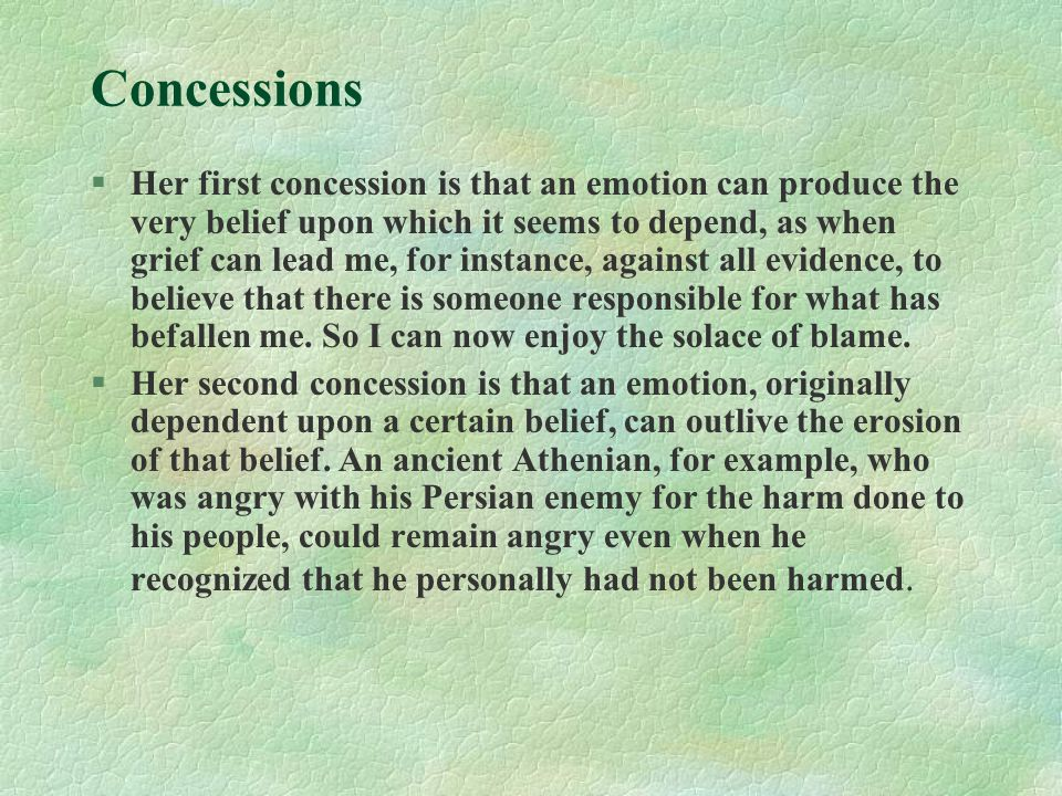 Concessions §Her first concession is that an emotion can produce the very belief upon which it seems to depend, as when grief can lead me, for instance, against all evidence, to believe that there is someone responsible for what has befallen me.