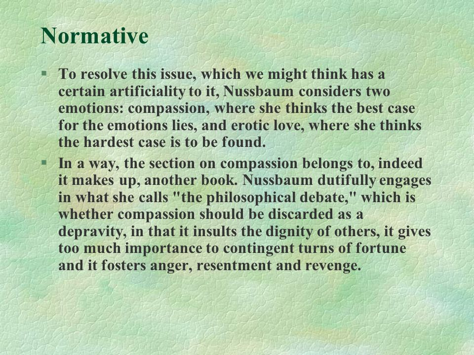 Normative §To resolve this issue, which we might think has a certain artificiality to it, Nussbaum considers two emotions: compassion, where she think