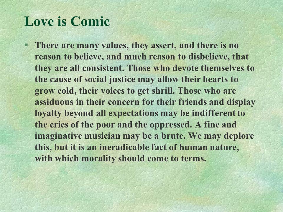 Love is Comic §There are many values, they assert, and there is no reason to believe, and much reason to disbelieve, that they are all consistent. Tho