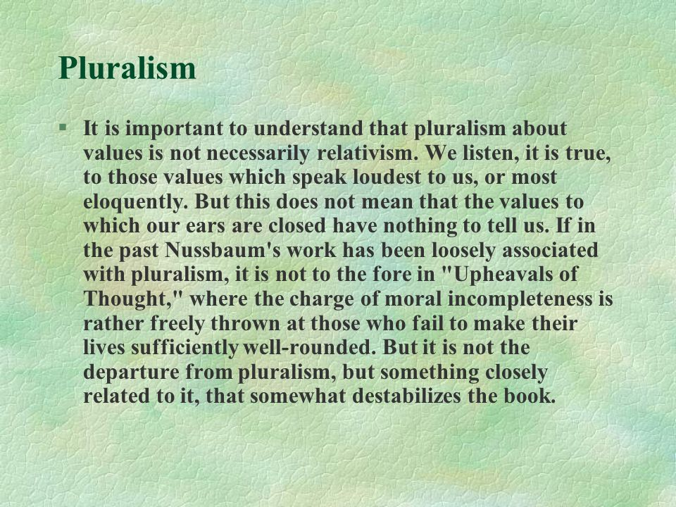 Pluralism §It is important to understand that pluralism about values is not necessarily relativism. We listen, it is true, to those values which speak