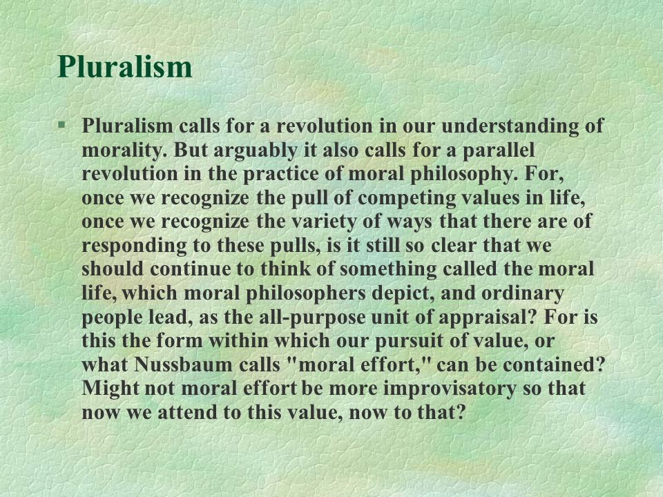 Pluralism §Pluralism calls for a revolution in our understanding of morality.