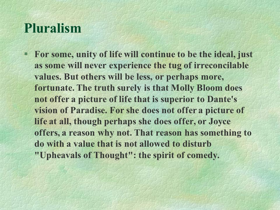 Pluralism §For some, unity of life will continue to be the ideal, just as some will never experience the tug of irreconcilable values. But others will
