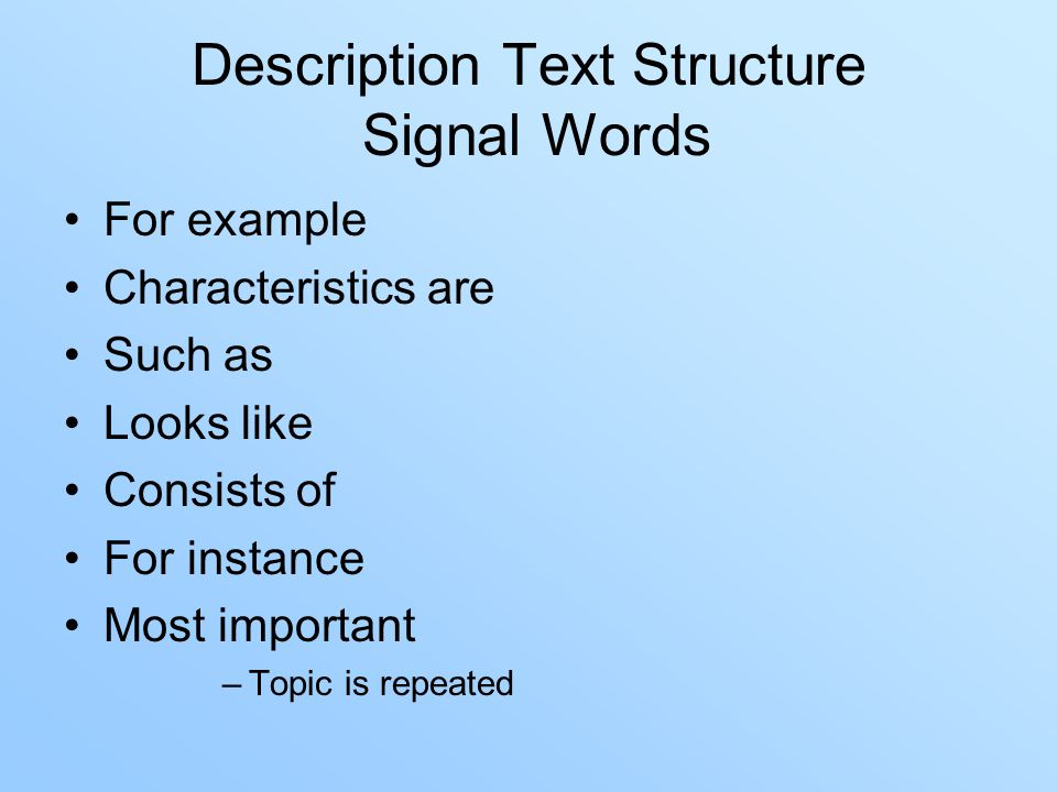 Description Text Structure Signal Words For example Characteristics are Such as Looks like Consists of For instance Most important –Topic is repeated