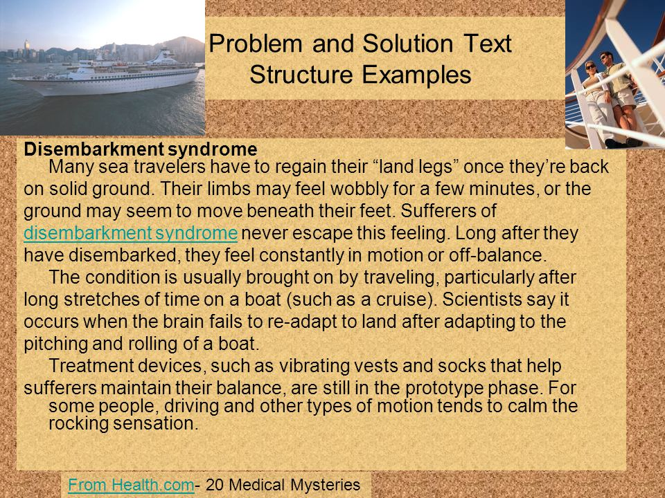 "Problem and Solution Text Structure Examples Disembarkment syndrome Many sea travelers have to regain their ""land legs"" once they're back on solid gro"