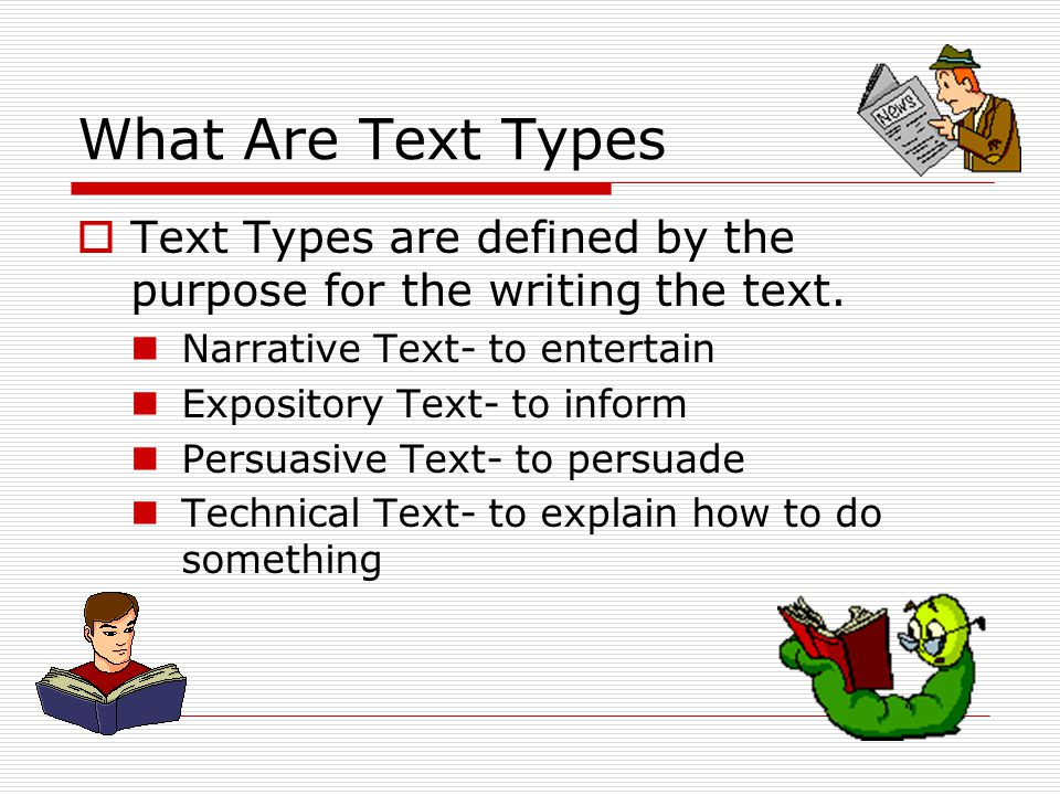What Are Text Types  Text Types are defined by the purpose for the writing the text. Narrative Text- to entertain Expository Text- to inform Persuasi