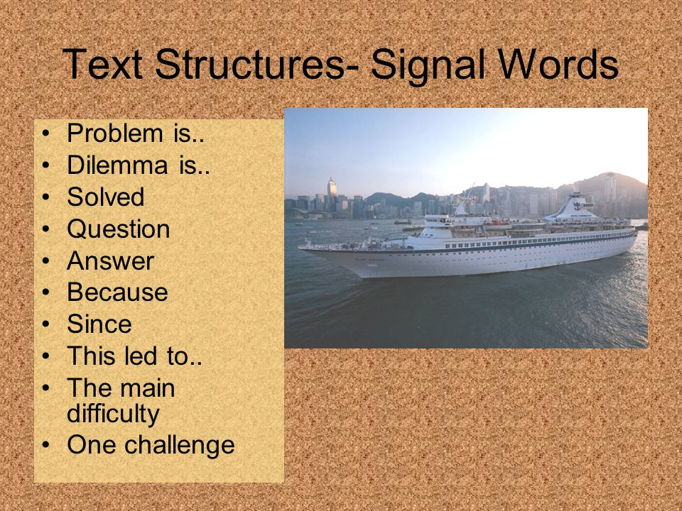 Text Structures- Signal Words Problem is.. Dilemma is.. Solved Question Answer Because Since This led to.. The main difficulty One challenge