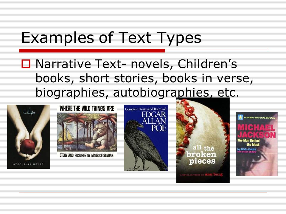 Examples of Text Types  Narrative Text- novels, Children's books, short stories, books in verse, biographies, autobiographies, etc.