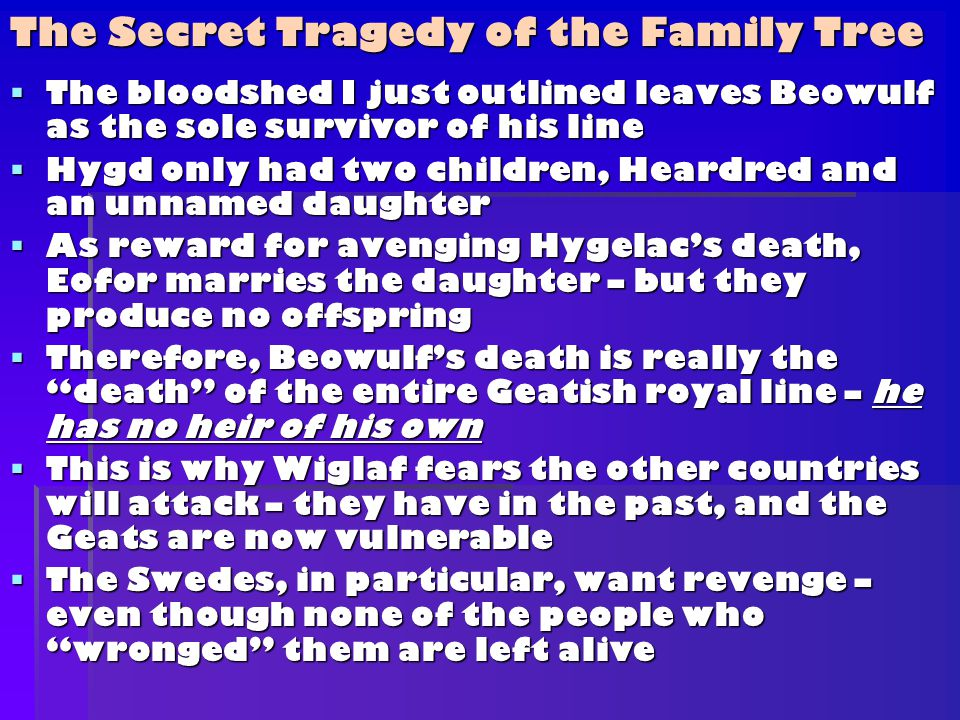  The bloodshed I just outlined leaves Beowulf as the sole survivor of his line  Hygd only had two children, Heardred and an unnamed daughter  As reward for avenging Hygelac's death, Eofor marries the daughter – but they produce no offspring  Therefore, Beowulf's death is really the death of the entire Geatish royal line – he has no heir of his own  This is why Wiglaf fears the other countries will attack – they have in the past, and the Geats are now vulnerable  The Swedes, in particular, want revenge – even though none of the people who wronged them are left alive The Secret Tragedy of the Family Tree