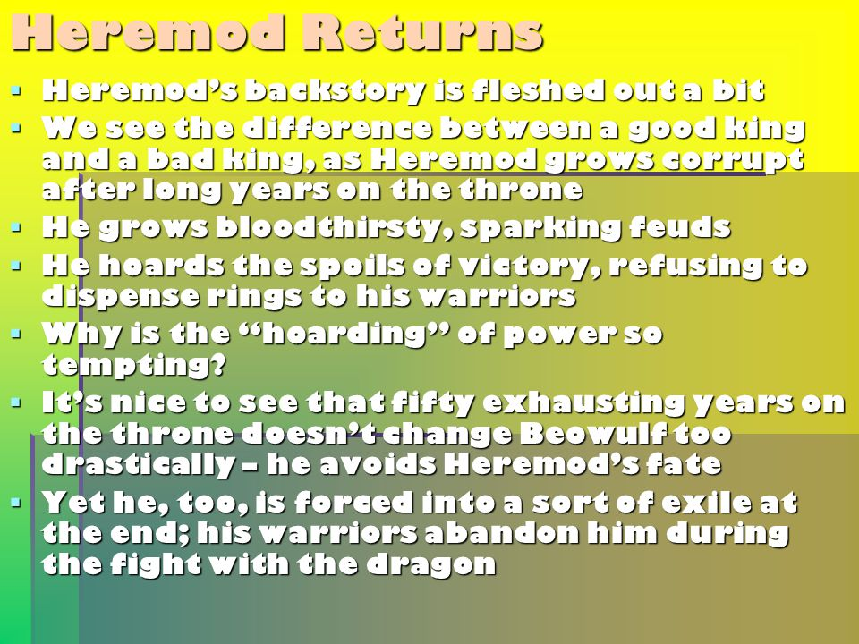 Heremod Returns  Heremod's backstory is fleshed out a bit  We see the difference between a good king and a bad king, as Heremod grows corrupt after long years on the throne  He grows bloodthirsty, sparking feuds  He hoards the spoils of victory, refusing to dispense rings to his warriors  Why is the hoarding of power so tempting.