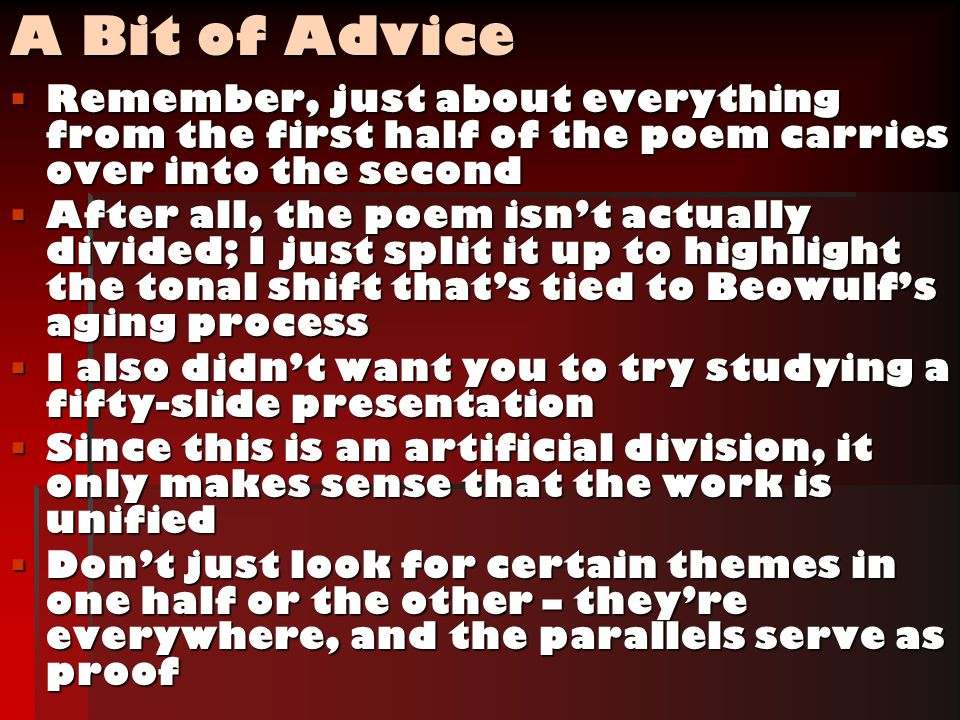 A Bit of Advice  Remember, just about everything from the first half of the poem carries over into the second  After all, the poem isn't actually divided; I just split it up to highlight the tonal shift that's tied to Beowulf's aging process  I also didn't want you to try studying a fifty-slide presentation  Since this is an artificial division, it only makes sense that the work is unified  Don't just look for certain themes in one half or the other – they're everywhere, and the parallels serve as proof