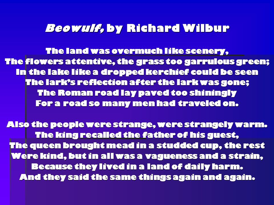 Beowulf, by Richard Wilbur The land was overmuch like scenery, The flowers attentive, the grass too garrulous green; In the lake like a dropped kerchief could be seen The lark's reflection after the lark was gone; The Roman road lay paved too shiningly For a road so many men had traveled on.
