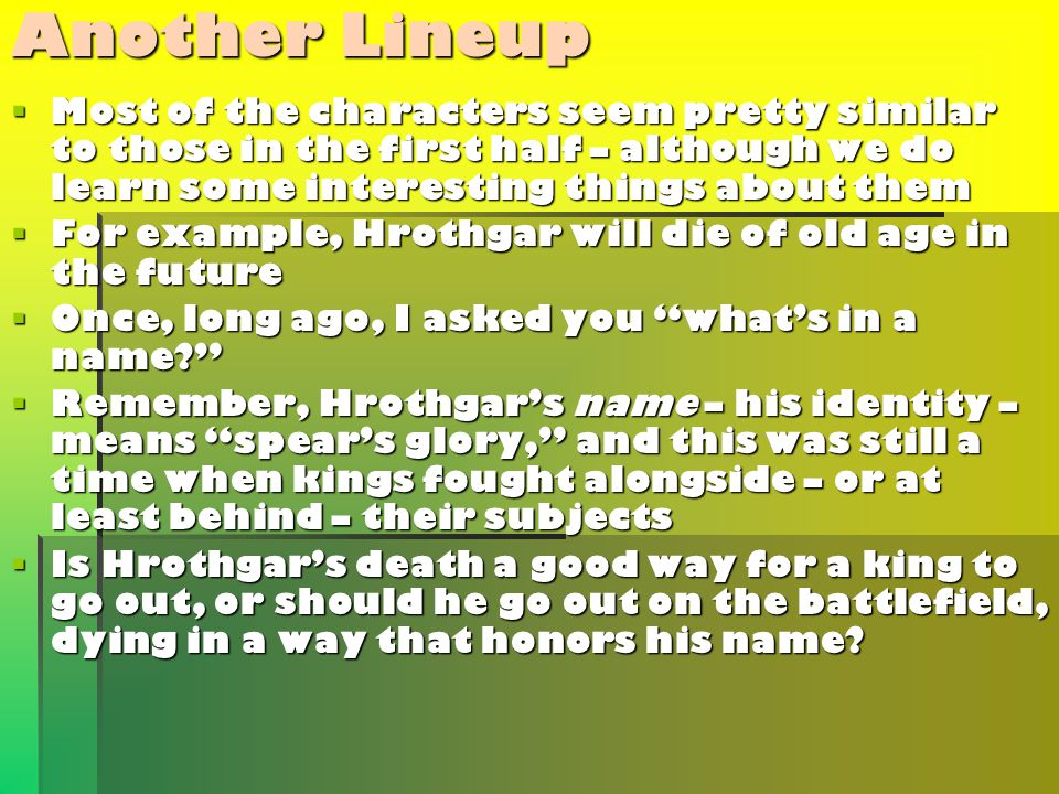 Another Lineup  Most of the characters seem pretty similar to those in the first half – although we do learn some interesting things about them  For example, Hrothgar will die of old age in the future  Once, long ago, I asked you what's in a name  Remember, Hrothgar's name – his identity – means spear's glory, and this was still a time when kings fought alongside – or at least behind – their subjects  Is Hrothgar's death a good way for a king to go out, or should he go out on the battlefield, dying in a way that honors his name