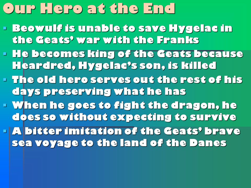  Beowulf is unable to save Hygelac in the Geats' war with the Franks  He becomes king of the Geats because Heardred, Hygelac's son, is killed  The old hero serves out the rest of his days preserving what he has  When he goes to fight the dragon, he does so without expecting to survive  A bitter imitation of the Geats' brave sea voyage to the land of the Danes Our Hero at the End