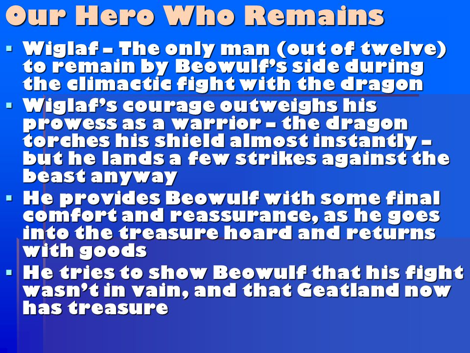  Wiglaf – The only man (out of twelve) to remain by Beowulf's side during the climactic fight with the dragon  Wiglaf's courage outweighs his prowess as a warrior – the dragon torches his shield almost instantly – but he lands a few strikes against the beast anyway  He provides Beowulf with some final comfort and reassurance, as he goes into the treasure hoard and returns with goods  He tries to show Beowulf that his fight wasn't in vain, and that Geatland now has treasure Our Hero Who Remains
